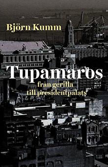 Tupamaros: från gerilla till presidentpalats av Björn Kumm