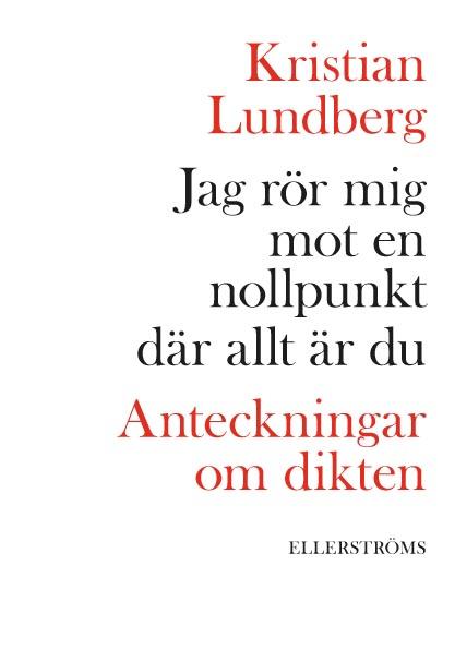 Jag rör mig mot en nollpunkt där allt är du : anteckningar om dikten av Kristian Lundberg